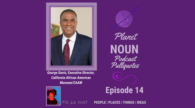 Episode 14: Repackaging life and a museum—with George O. Davis, CAAM Executive Director