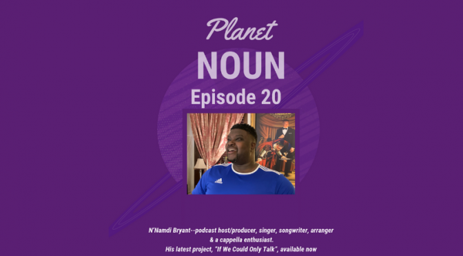 EPISODE 20: If We Could Only Talk—a chat with singer- songwriter, a cappella arranger N'Namdi O. Bryant